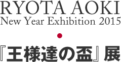 RYOTA AOKI New Yeae Exhibition 『王様達の盃』展