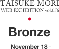 Web Exhibition vol.056 Bronze by Mori Taisuke